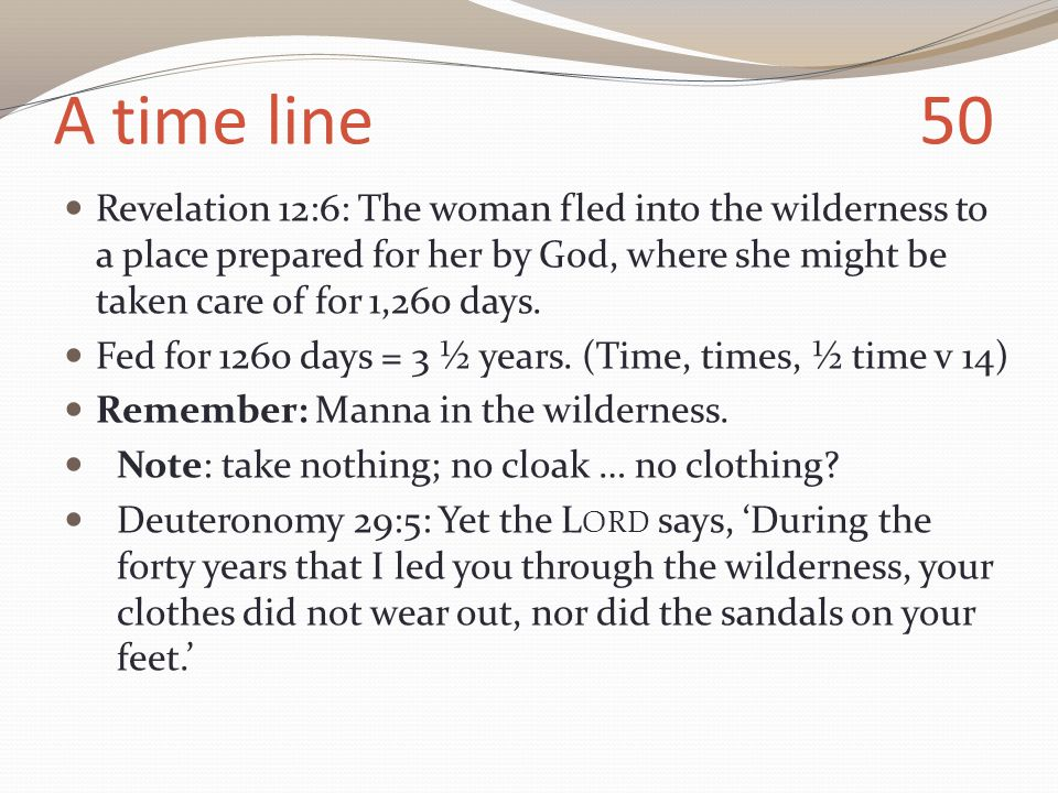 A time line 50 Revelation 12:6: The woman fled into the wilderness to a place prepared for her by God, where she might be taken care of for 1,260 days.