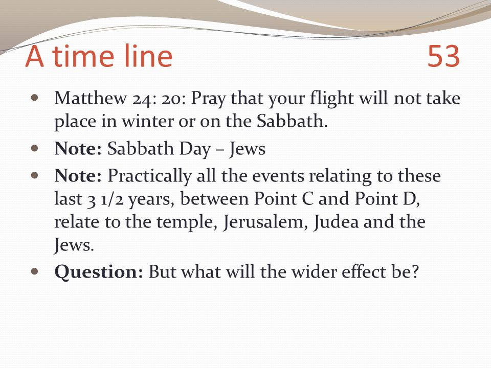 A time line 53 Matthew 24: 20: Pray that your flight will not take place in winter or on the Sabbath.