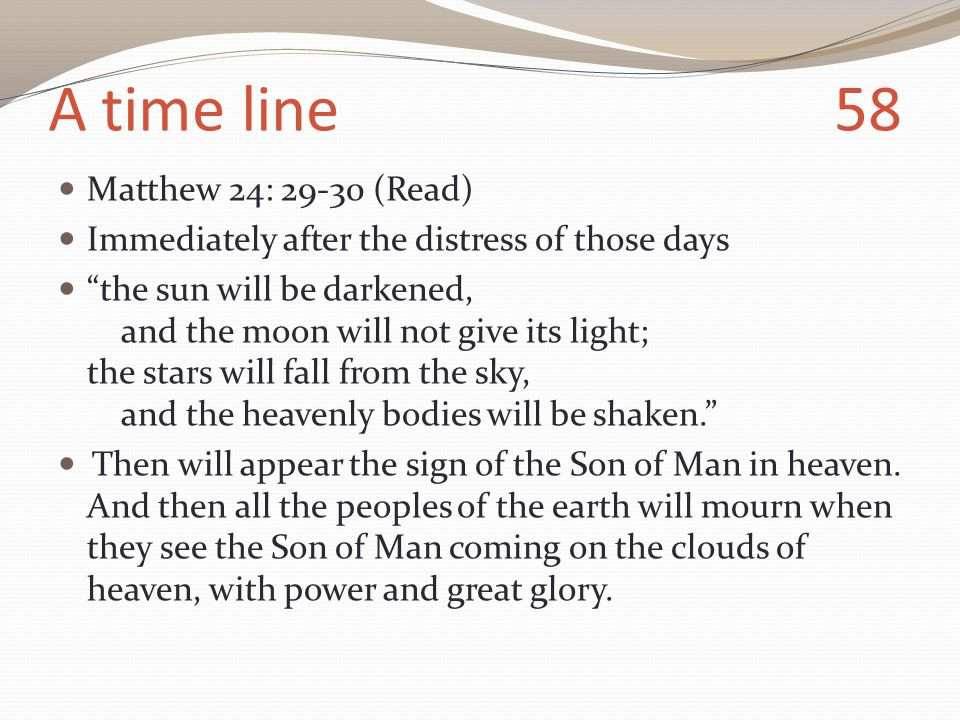 A time line 58 Matthew 24: 29-30 (Read) Immediately after the distress of those days the sun will be darkened, and the moon will not give its light; the stars will fall from the sky, and the heavenly bodies will be shaken. Then will appear the sign of the Son of Man in heaven.