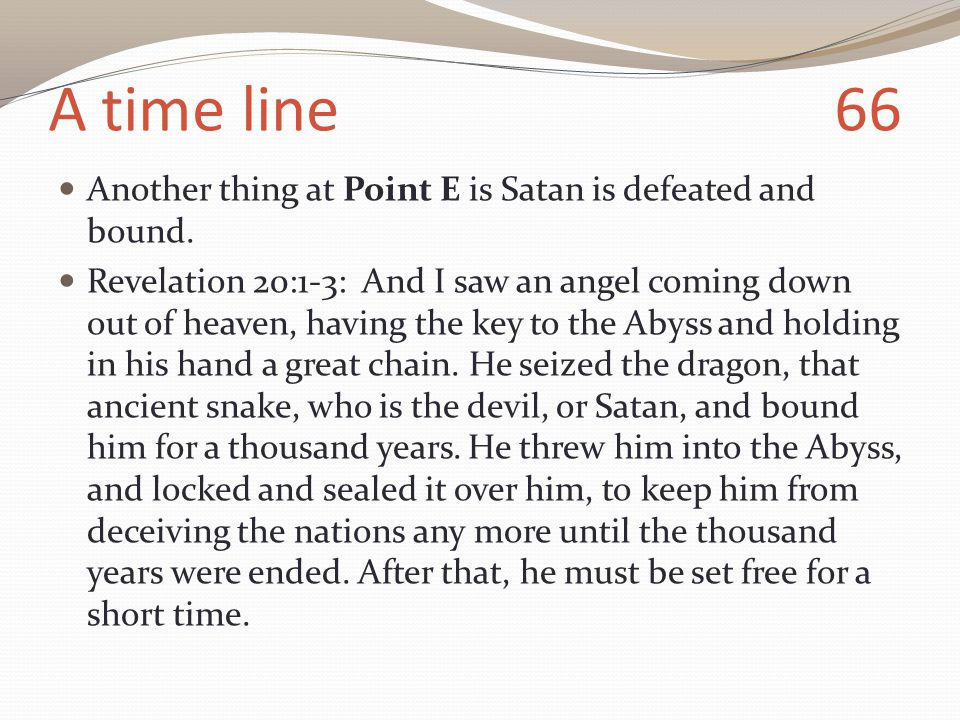 A time line 66 Another thing at Point E is Satan is defeated and bound.