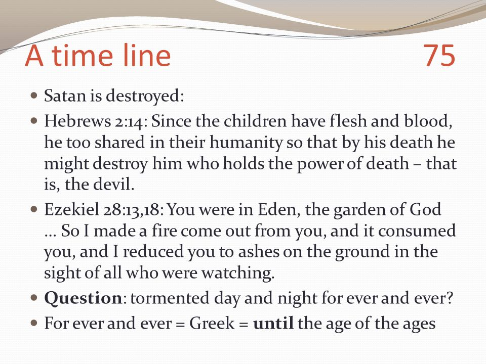 A time line 75 Satan is destroyed: Hebrews 2:14: Since the children have flesh and blood, he too shared in their humanity so that by his death he might destroy him who holds the power of death – that is, the devil.