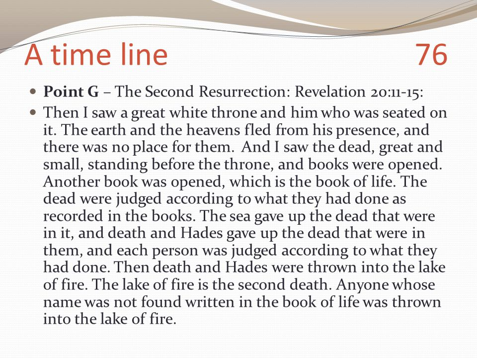 A time line 76 Point G – The Second Resurrection: Revelation 20:11-15: Then I saw a great white throne and him who was seated on it.