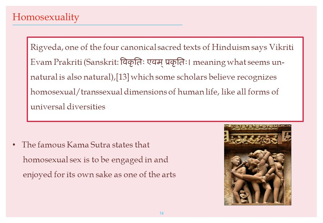 The famous Kama Sutra states that homosexual sex is to be engaged in and enjoyed for its own sake as one of the arts 14 Homosexuality Rigveda, one of the four canonical sacred texts of Hinduism says Vikriti Evam Prakriti (Sanskrit: विकृतिः एवम् ‌ प्रकृतिः। meaning what seems un- natural is also natural),[13] which some scholars believe recognizes homosexual/transsexual dimensions of human life, like all forms of universal diversities