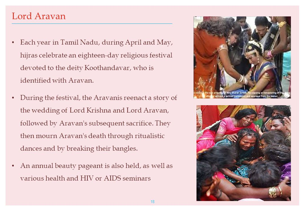 18 Lord Aravan Each year in Tamil Nadu, during April and May, hijras celebrate an eighteen-day religious festival devoted to the deity Koothandavar, w