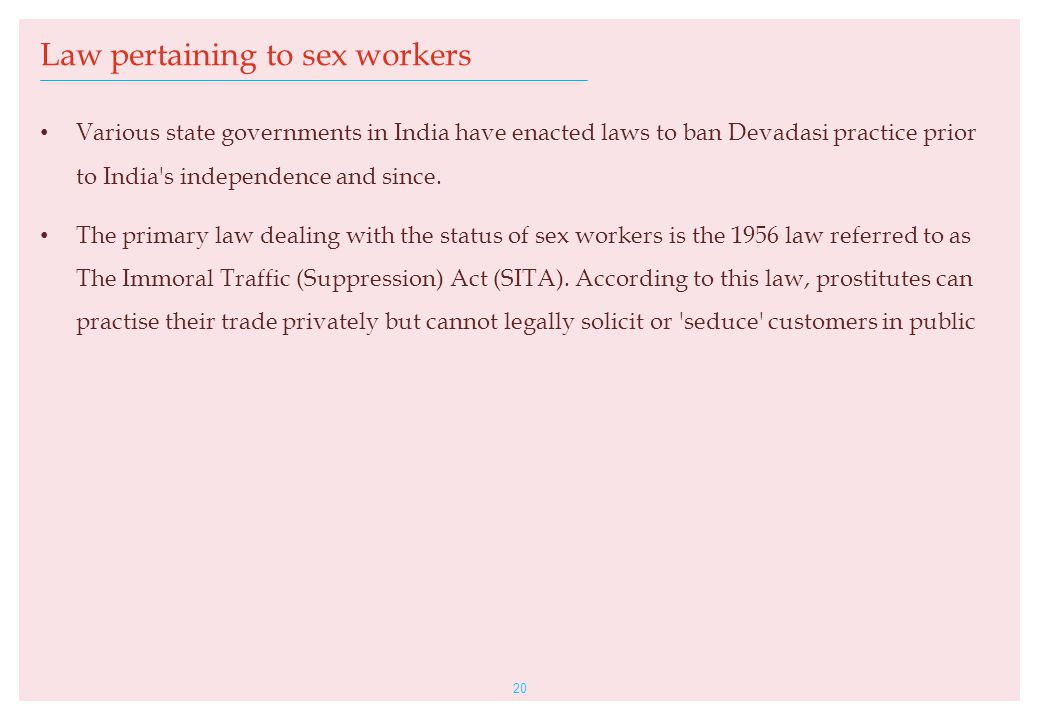 Various state governments in India have enacted laws to ban Devadasi practice prior to India's independence and since. The primary law dealing with th