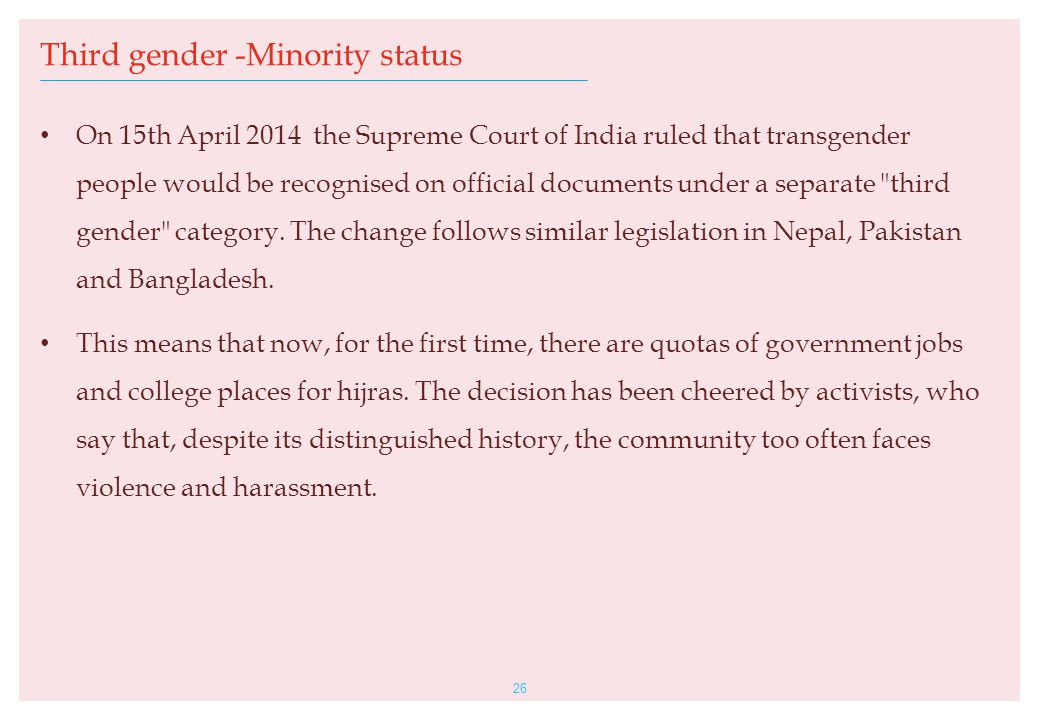 On 15th April 2014 the Supreme Court of India ruled that transgender people would be recognised on official documents under a separate third gender category.