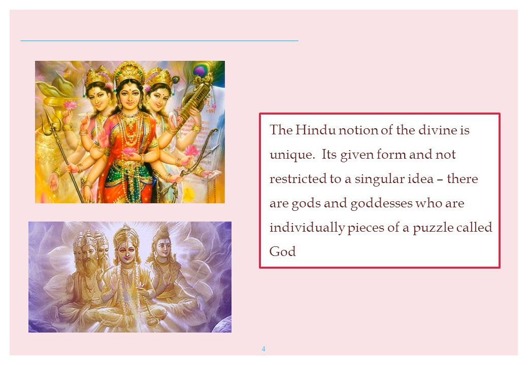 4 The Hindu notion of the divine is unique. Its given form and not restricted to a singular idea – there are gods and goddesses who are individually p