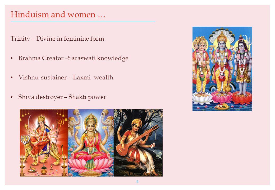 Trinity – Divine in feminine form Brahma Creator –Saraswati knowledge Vishnu-sustainer – Laxmi wealth Shiva destroyer – Shakti power 9 Hinduism and women …