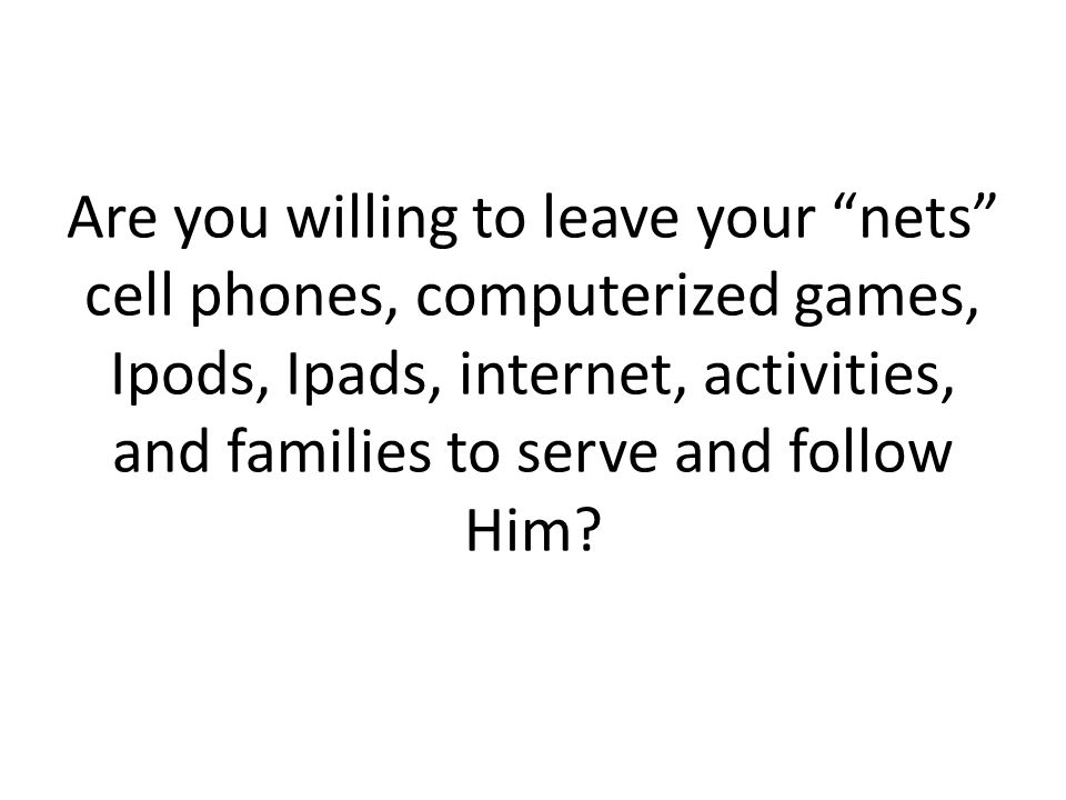 Are you willing to leave your nets cell phones, computerized games, Ipods, Ipads, internet, activities, and families to serve and follow Him