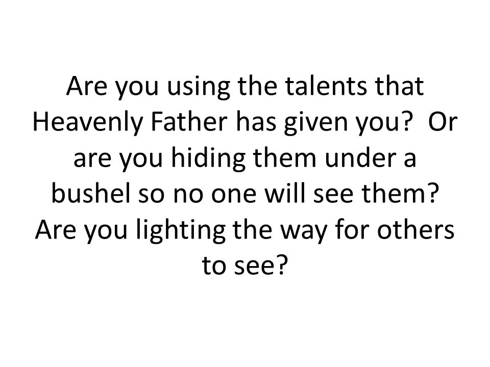 Are you using the talents that Heavenly Father has given you.