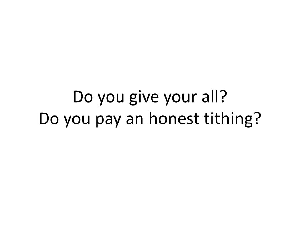 Do you give your all? Do you pay an honest tithing?