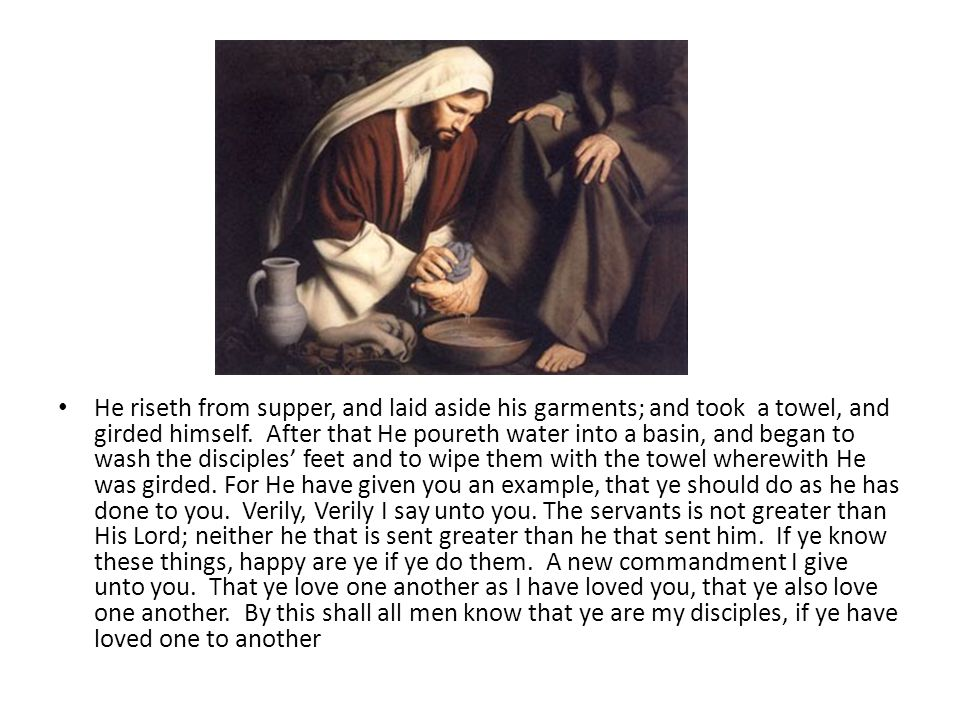 He riseth from supper, and laid aside his garments; and took a towel, and girded himself. After that He poureth water into a basin, and began to wash