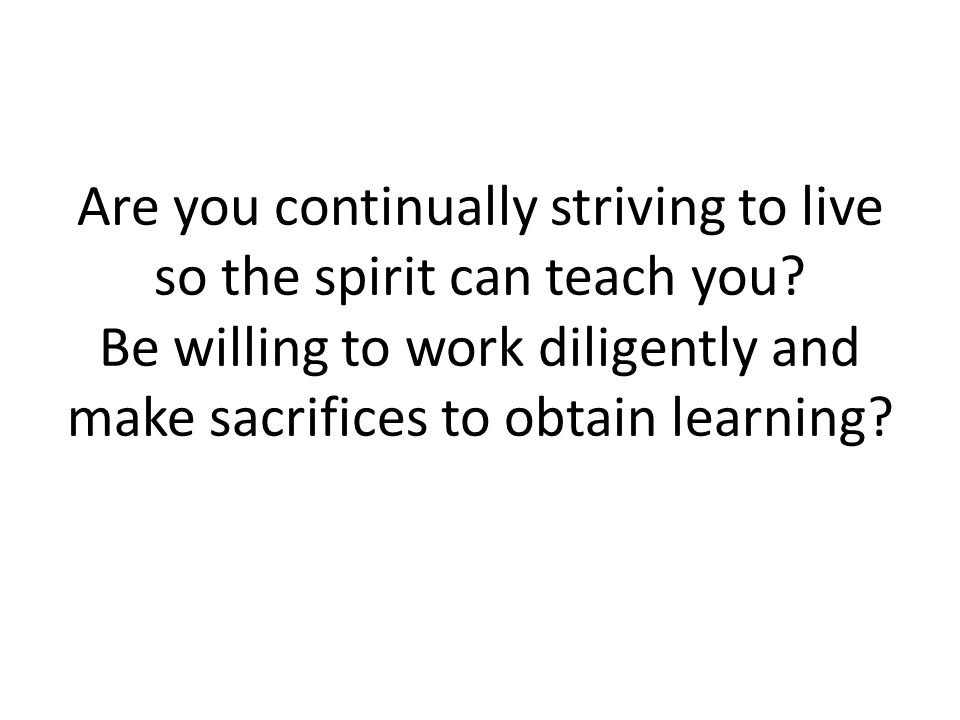 Are you continually striving to live so the spirit can teach you.