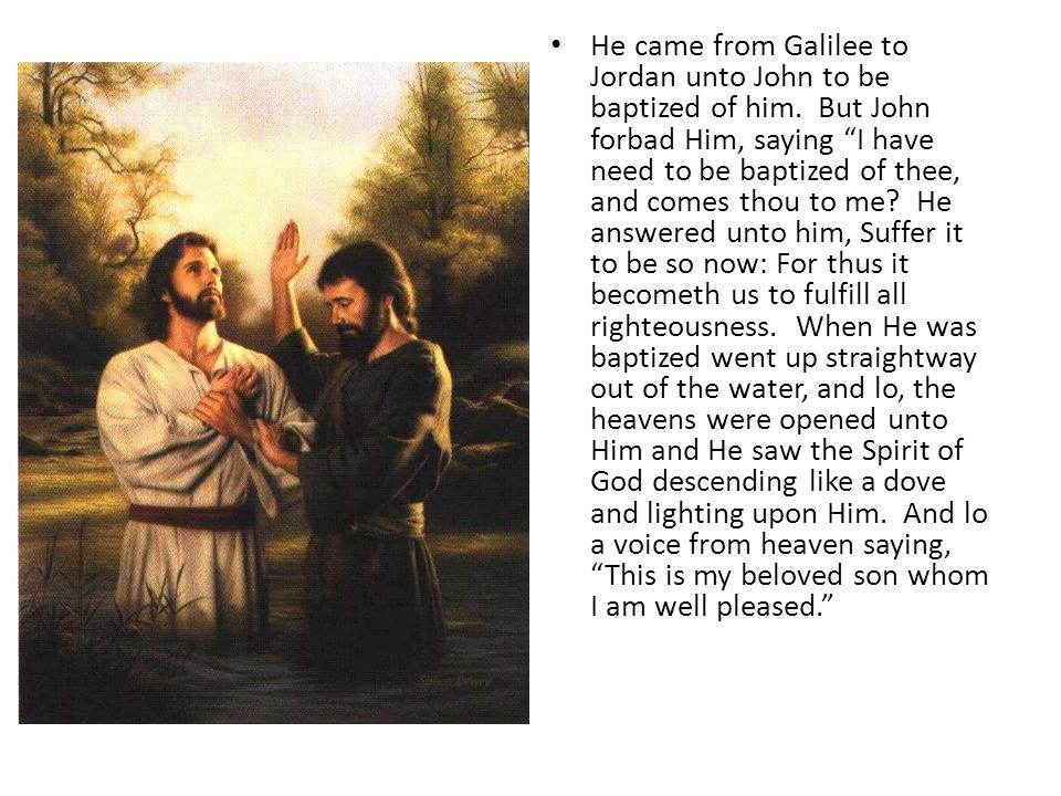 He came from Galilee to Jordan unto John to be baptized of him.