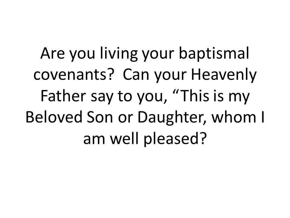 """Are you living your baptismal covenants? Can your Heavenly Father say to you, """"This is my Beloved Son or Daughter, whom I am well pleased?"""