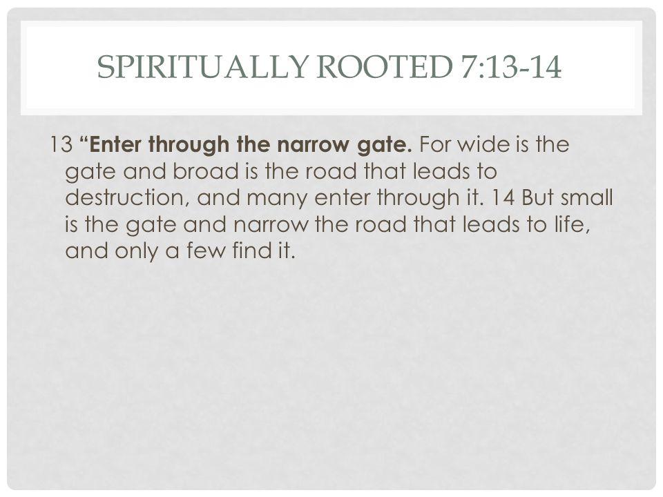 SPIRITUALLY ROOTED 7:13-14 13 Enter through the narrow gate.