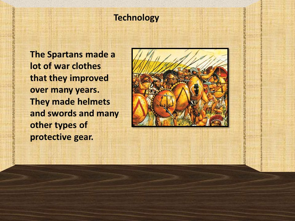 Technology The Spartans made a lot of war clothes that they improved over many years.