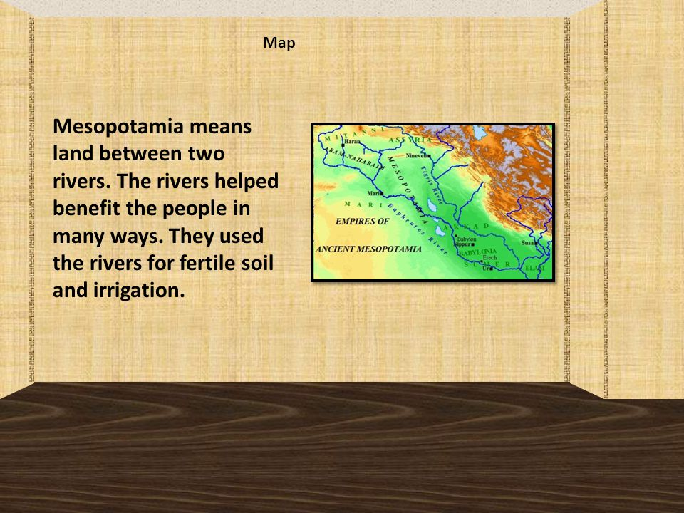 Map Mesopotamia means land between two rivers.The rivers helped benefit the people in many ways.