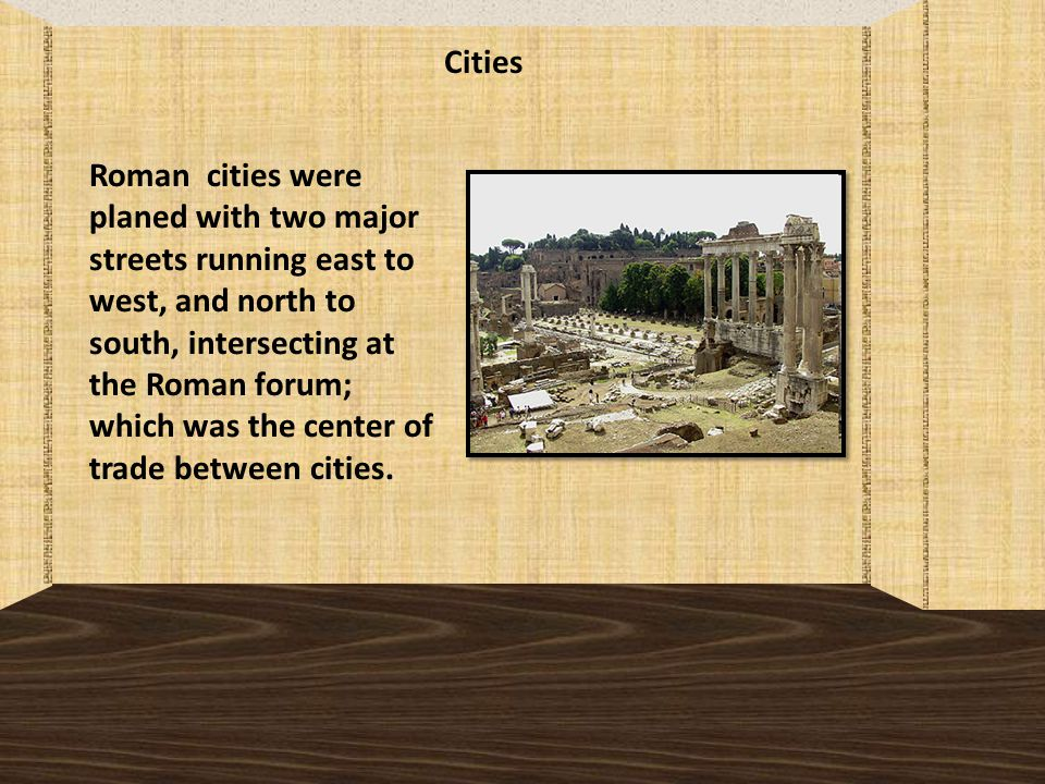 Cities Roman cities were planed with two major streets running east to west, and north to south, intersecting at the Roman forum; which was the center of trade between cities.