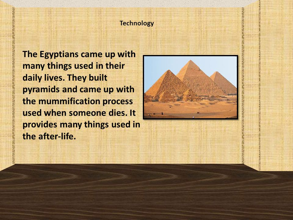Technology The Egyptians came up with many things used in their daily lives.