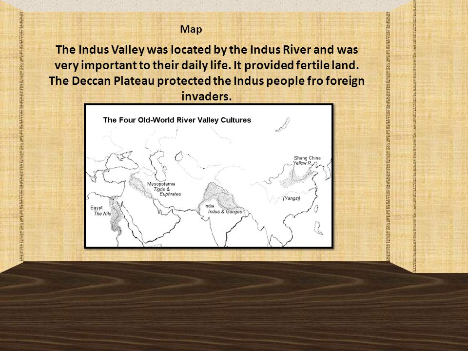 Map The Indus Valley was located by the Indus River and was very important to their daily life.