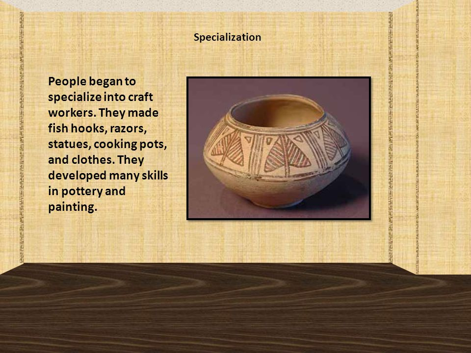 Specialization People began to specialize into craft workers.