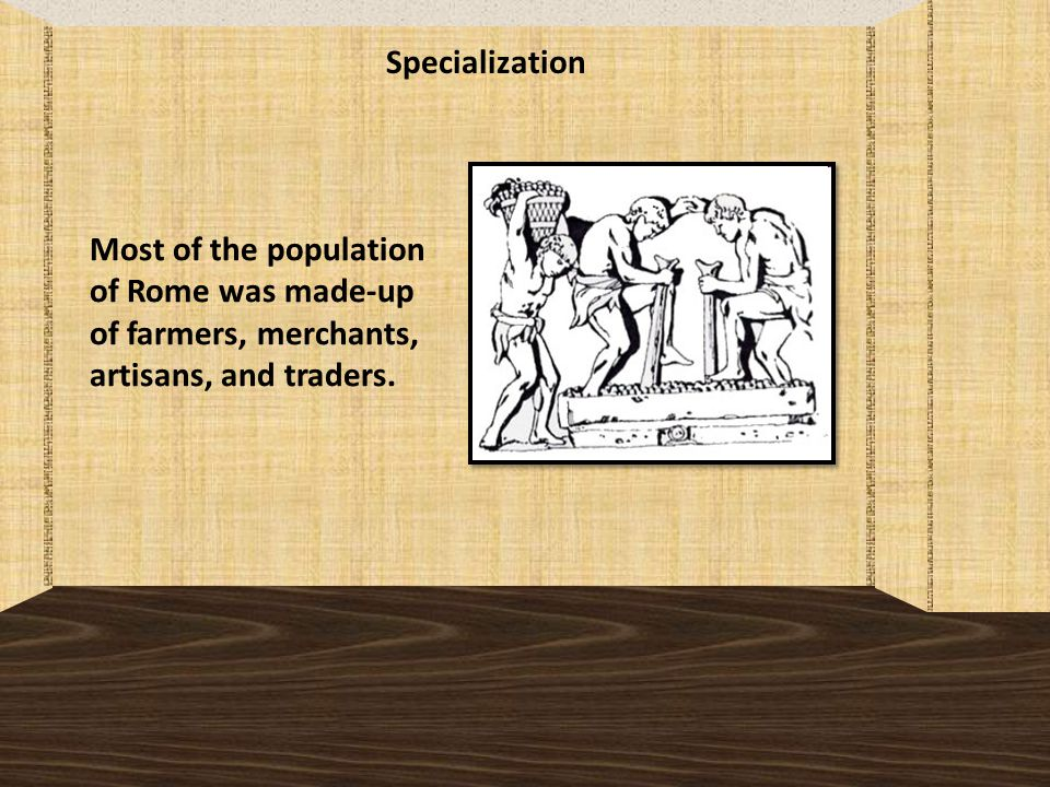 Specialization Most of the population of Rome was made-up of farmers, merchants, artisans, and traders.