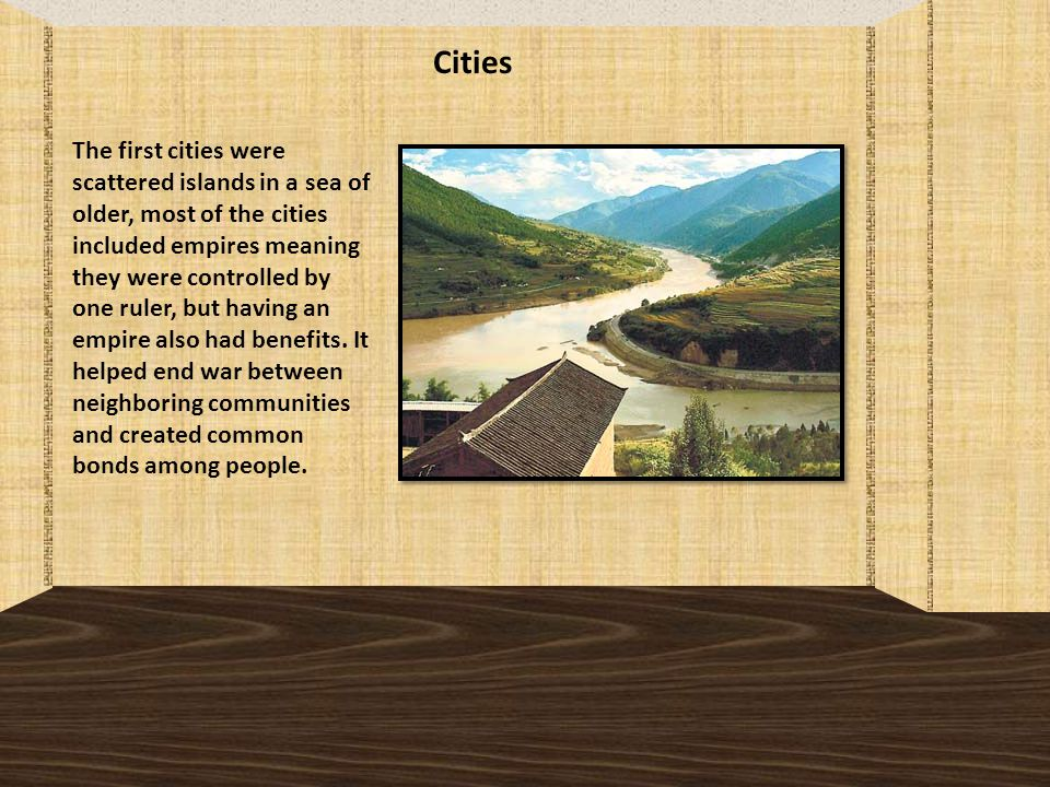 Cities The first cities were scattered islands in a sea of older, most of the cities included empires meaning they were controlled by one ruler, but having an empire also had benefits.