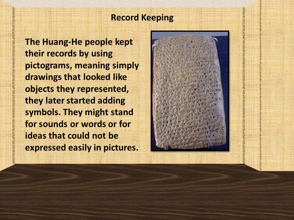 Record Keeping The Huang-He people kept their records by using pictograms, meaning simply drawings that looked like objects they represented, they later started adding symbols.