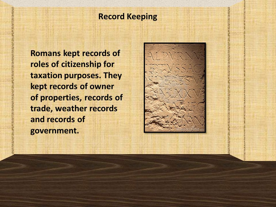 Record Keeping Romans kept records of roles of citizenship for taxation purposes.