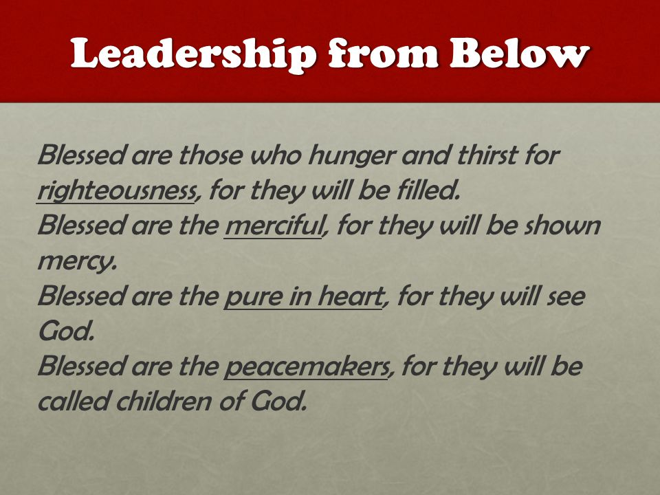 Leadership from Below Blessed are those who hunger and thirst for righteousness, for they will be filled.
