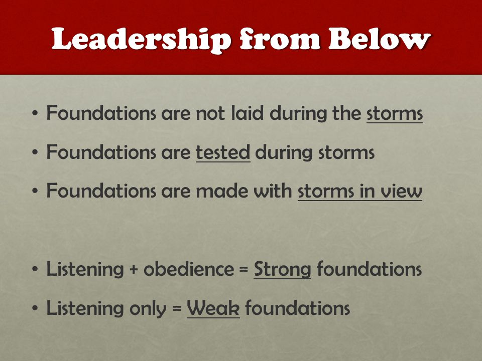 Leadership from Below Foundations are not laid during the storms Foundations are tested during storms Foundations are made with storms in view Listening + obedience = Strong foundations Listening only = Weak foundations