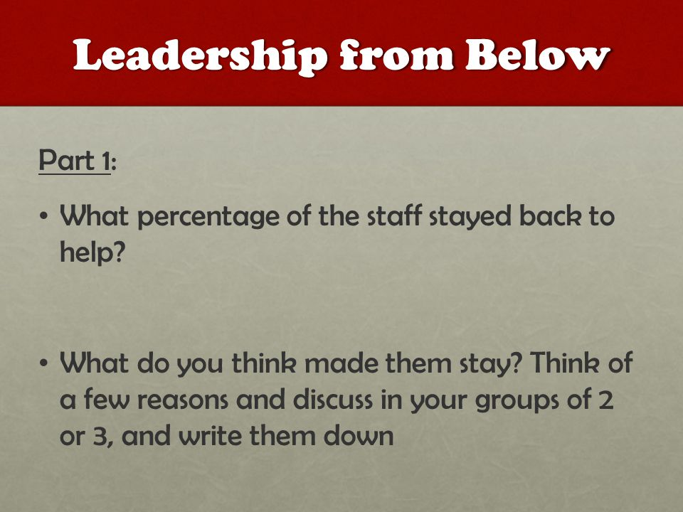 Leadership from Below Part 1: What percentage of the staff stayed back to help? What do you think made them stay? Think of a few reasons and discuss i