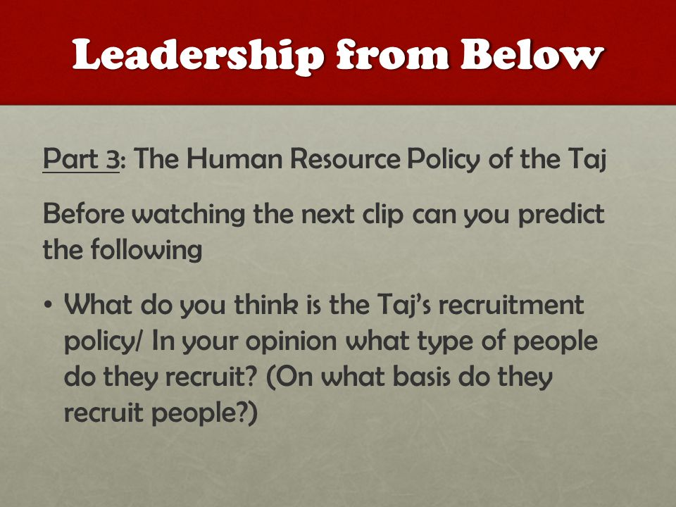 Leadership from Below Part 3: The Human Resource Policy of the Taj Before watching the next clip can you predict the following What do you think is the Taj's recruitment policy/ In your opinion what type of people do they recruit.