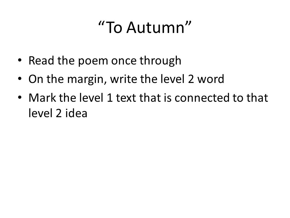 To Autumn Read the poem once through On the margin, write the level 2 word Mark the level 1 text that is connected to that level 2 idea