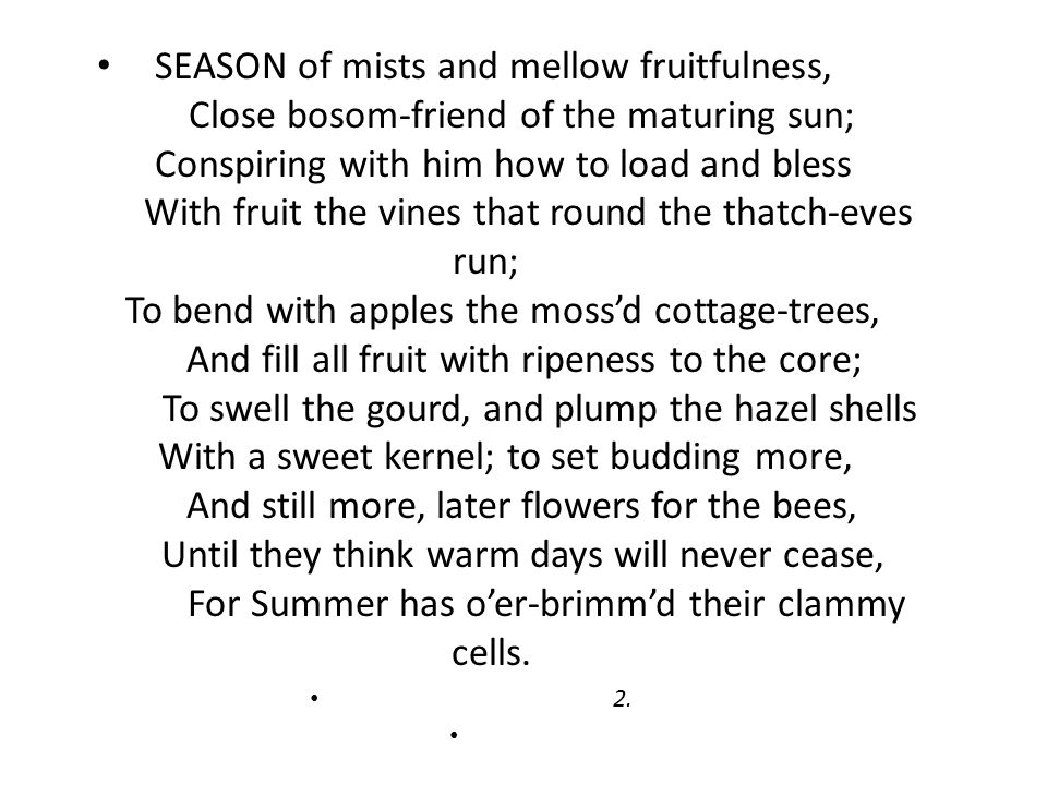 SEASON of mists and mellow fruitfulness, Close bosom-friend of the maturing sun; Conspiring with him how to load and bless With fruit the vines that round the thatch-eves run; To bend with apples the moss'd cottage-trees, And fill all fruit with ripeness to the core; To swell the gourd, and plump the hazel shells With a sweet kernel; to set budding more, And still more, later flowers for the bees, Until they think warm days will never cease, For Summer has o'er-brimm'd their clammy cells.