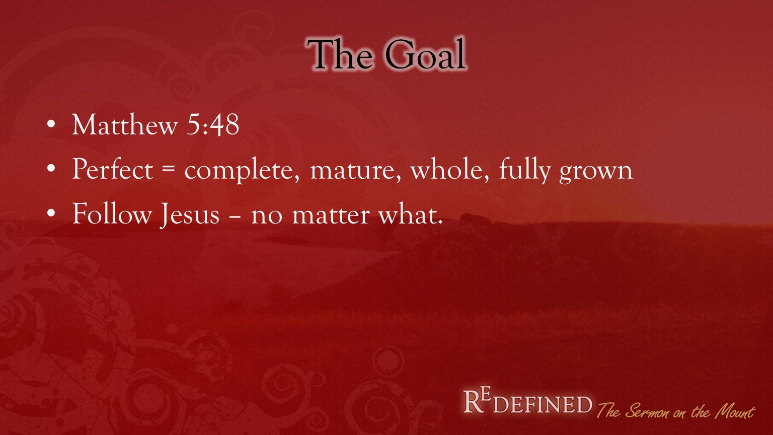 Matthew 5:48 Perfect = complete, mature, whole, fully grown Follow Jesus – no matter what.