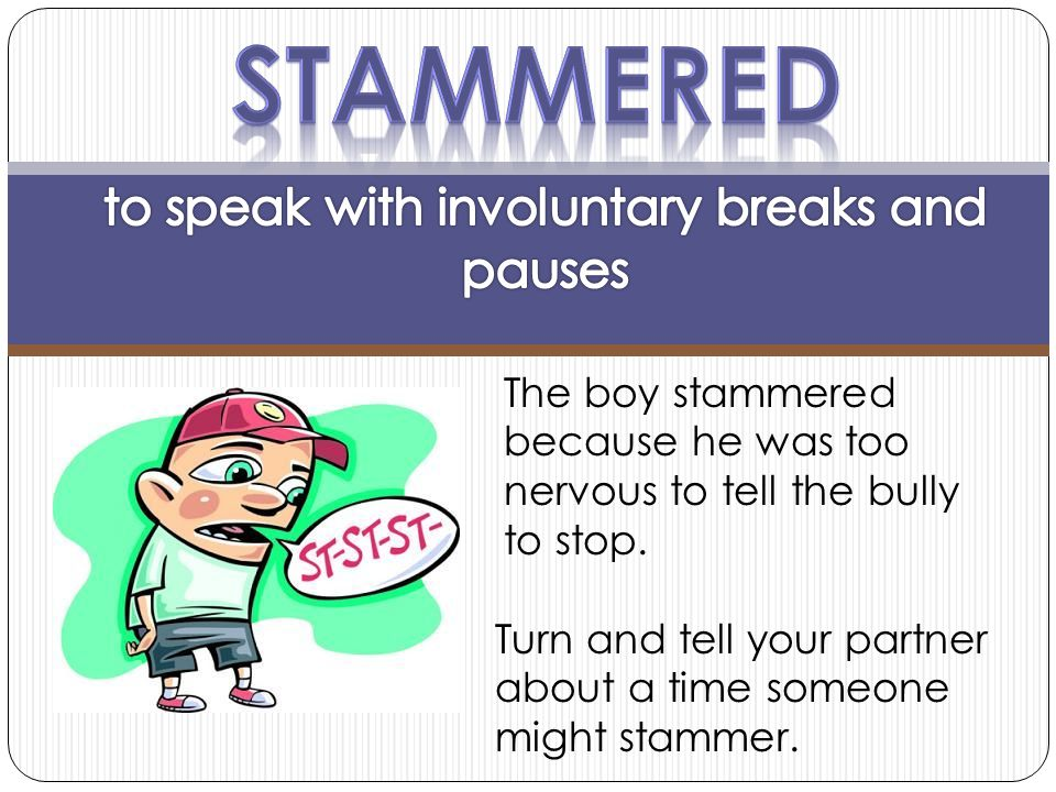 The boy stammered because he was too nervous to tell the bully to stop. Turn and tell your partner about a time someone might stammer.
