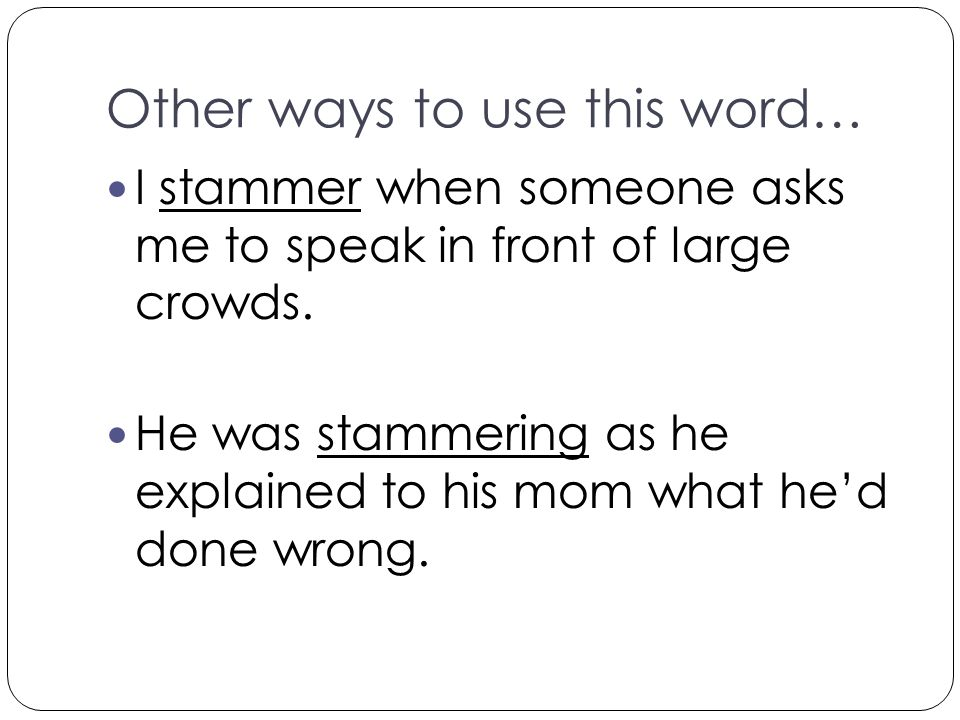 Other ways to use this word… I stammer when someone asks me to speak in front of large crowds. He was stammering as he explained to his mom what he'd