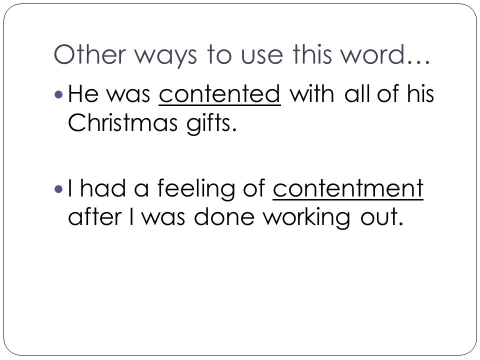 Other ways to use this word… He was contented with all of his Christmas gifts. I had a feeling of contentment after I was done working out.