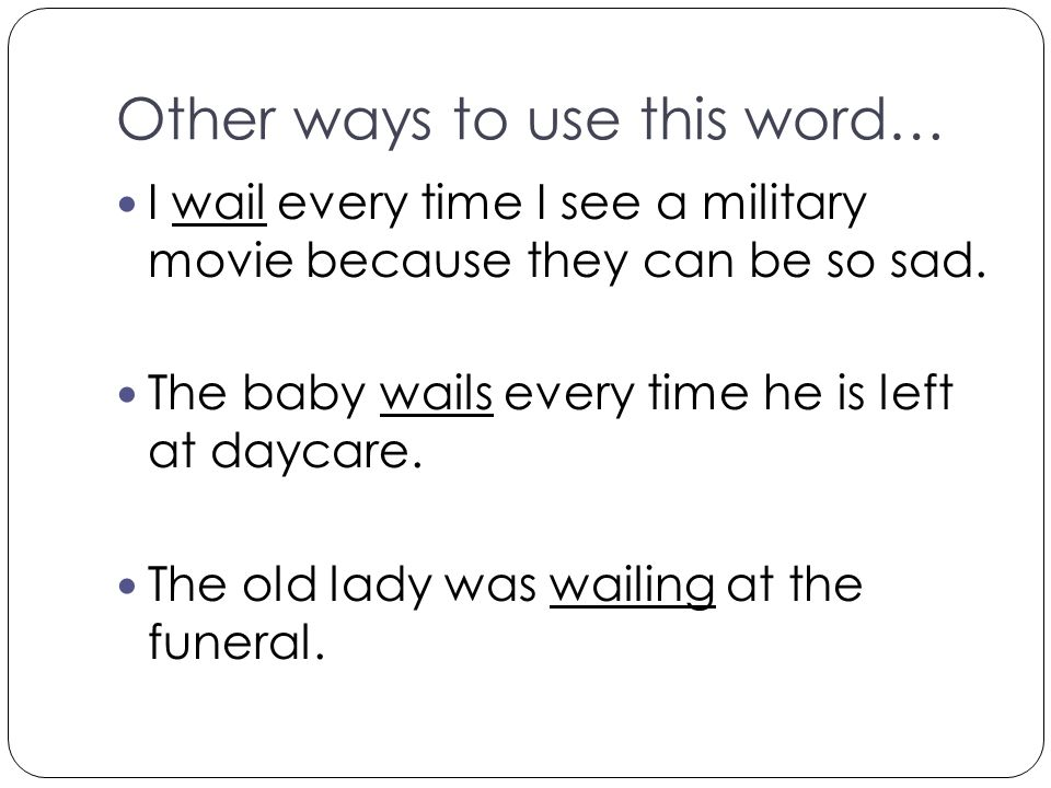 Other ways to use this word… I wail every time I see a military movie because they can be so sad. The baby wails every time he is left at daycare. The