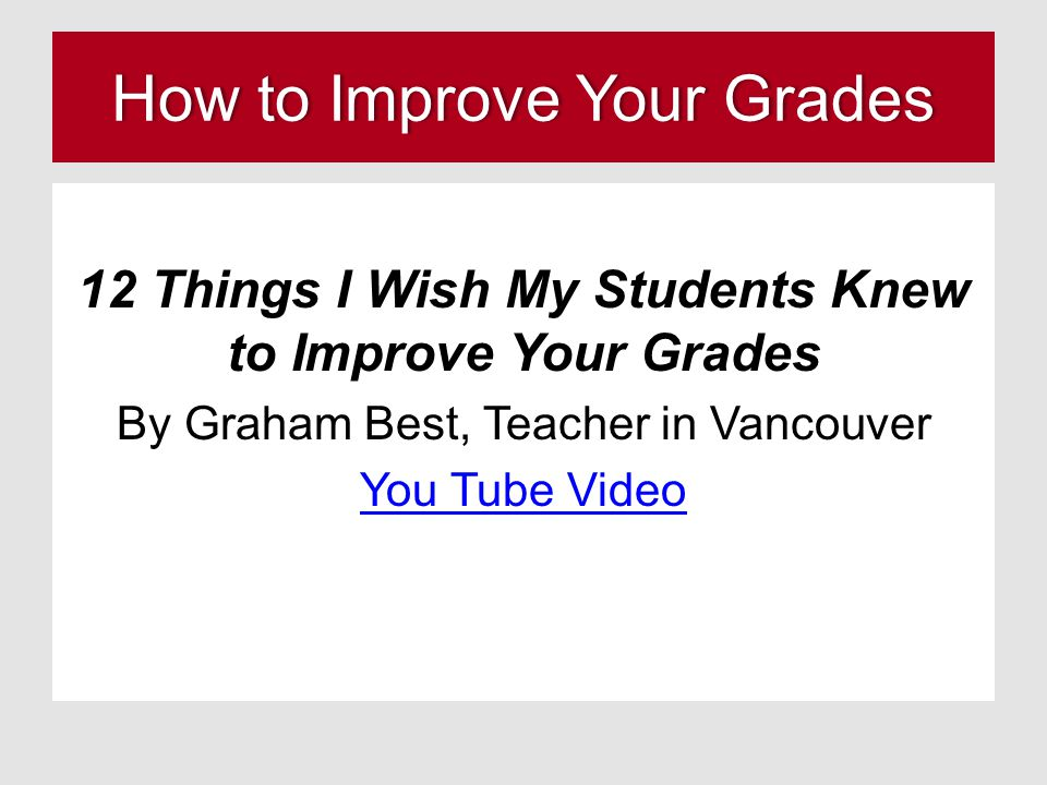 How to Improve Your GradesHow to Improve Your Grades 12 Things I Wish My Students Knew to Improve Your Grades By Graham Best, Teacher in Vancouver You Tube Video