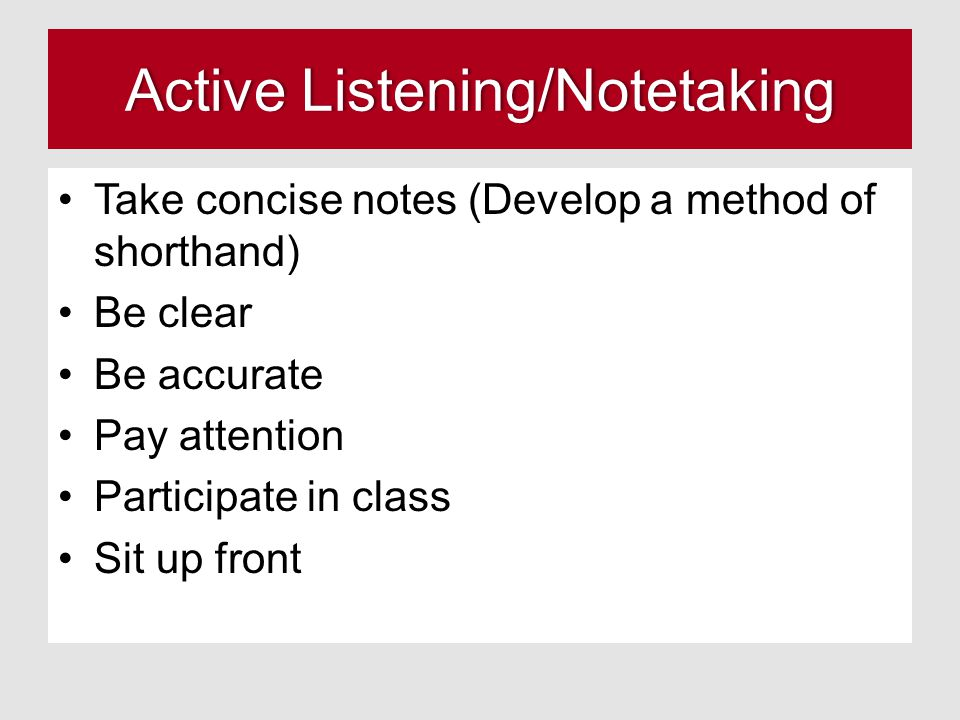 Active Listening/NotetakingActive Listening/Notetaking Take concise notes (Develop a method of shorthand) Be clear Be accurate Pay attention Participate in class Sit up front