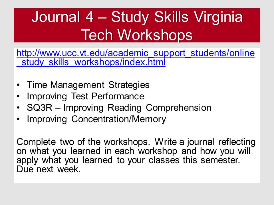 Journal 4 – Study Skills Virginia Tech Workshops http://www.ucc.vt.edu/academic_support_students/online _study_skills_workshops/index.html Time Management Strategies Improving Test Performance SQ3R – Improving Reading Comprehension Improving Concentration/Memory Complete two of the workshops.