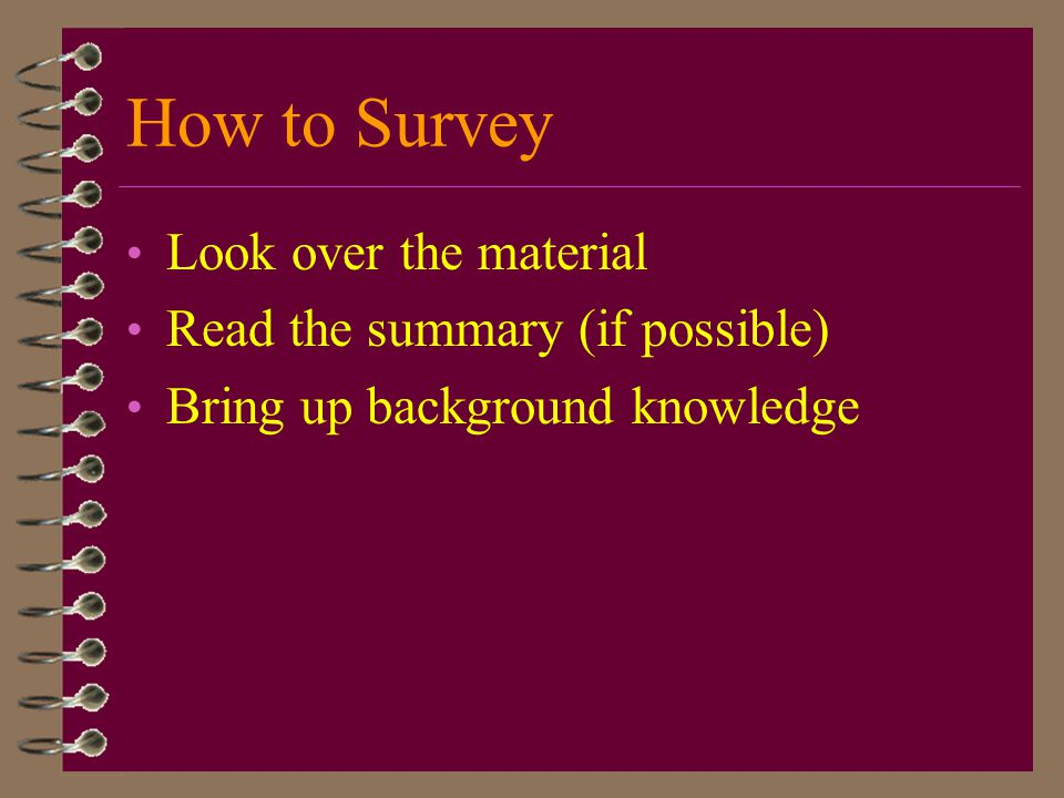 How to Survey Look over the material Read the summary (if possible) Bring up background knowledge