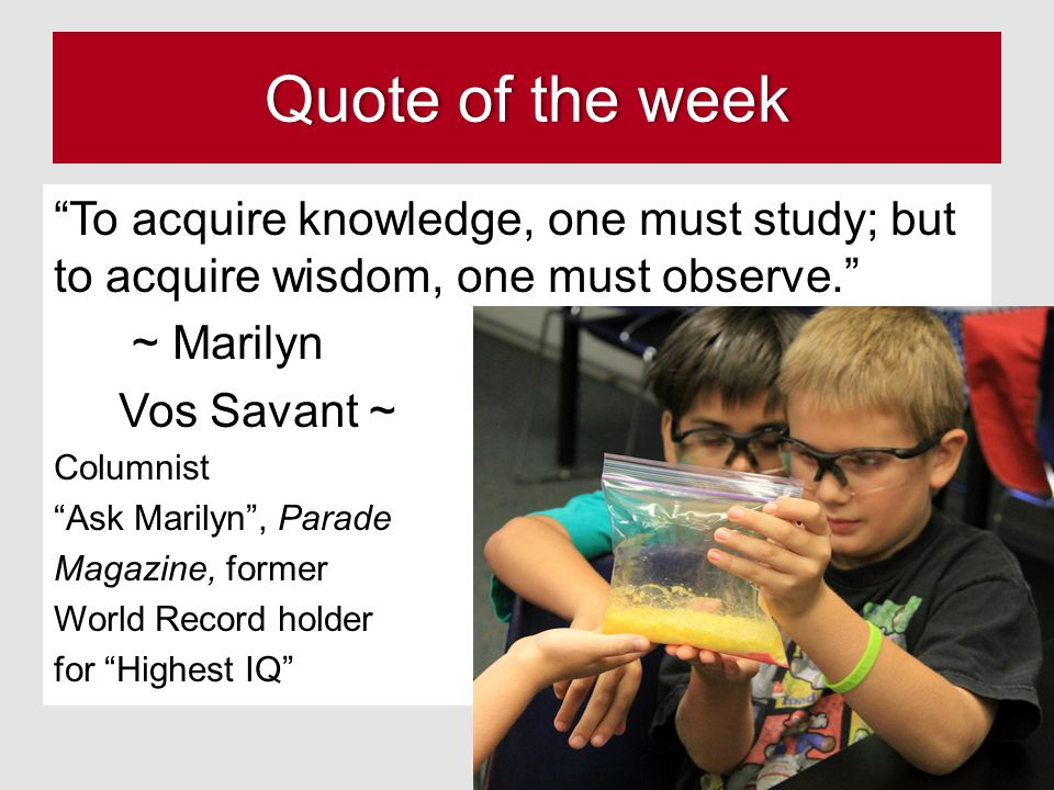 Quote of the weekQuote of the week To acquire knowledge, one must study; but to acquire wisdom, one must observe. ~ Marilyn Vos Savant ~ Columnist Ask Marilyn , Parade Magazine, former World Record holder for Highest IQ