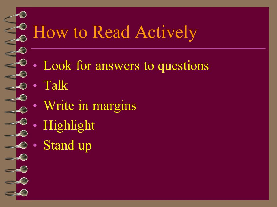 How to Read Actively Look for answers to questions Talk Write in margins Highlight Stand up