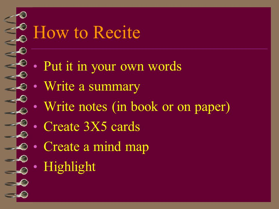 How to Recite Put it in your own words Write a summary Write notes (in book or on paper) Create 3X5 cards Create a mind map Highlight