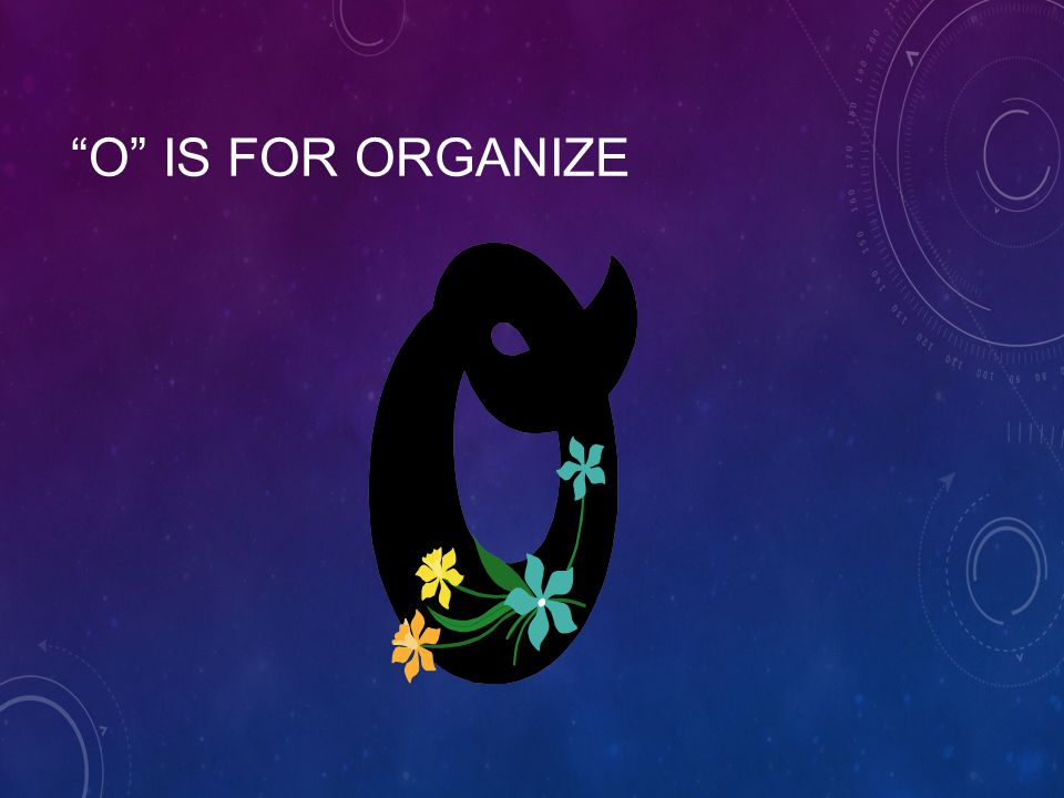 O IS FOR ORGANIZE