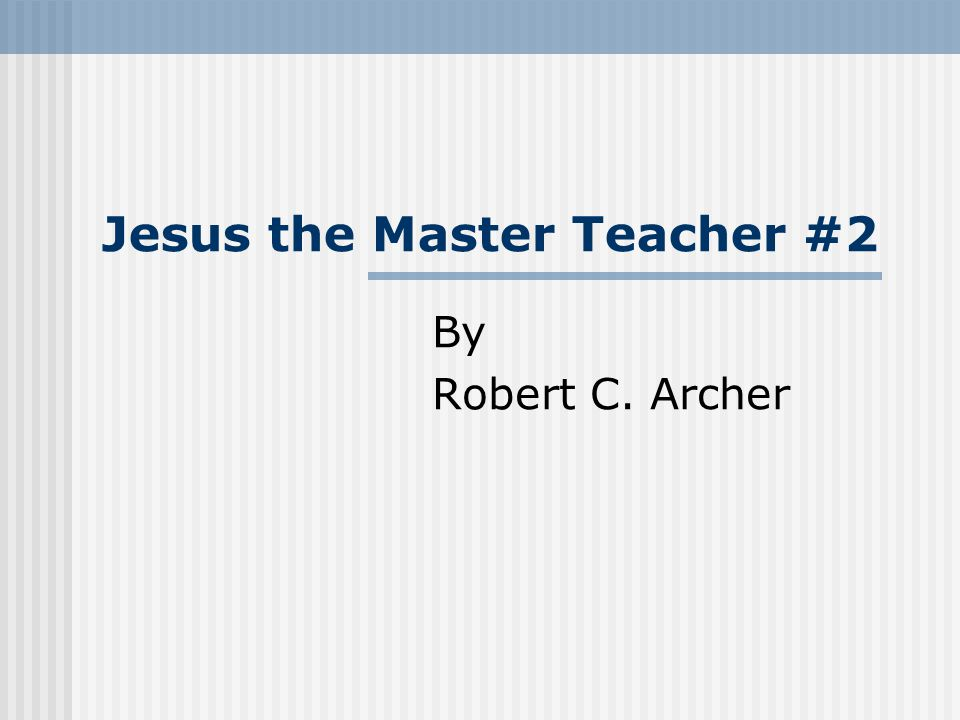 Jesus the Master Teacher #2 By Robert C. Archer